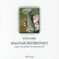 """Tóth Imre – Magyar őstörténet avagy """"nem jöttünk mi sehonnan sem"""" PDF"""
